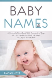 Baby Names: A Complete Name Book With Thousands of Boys and Girls Names - Including the Means and Origins Behind Them ebook by Daniel Rott