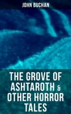 The Grove of Ashtaroth & Other Horror Tales - The Watcher by the Threshold, Space, The Keeper of Cademuir, A Journey of Little Profit ebook by John Buchan