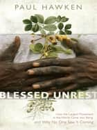 Blessed Unrest - How the Largest Social Movement in History Is Restoring Grace, Justice, and Beau ty to the World eBook by Paul Hawken