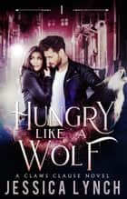 Hungry Like a Wolf - Claws Clause, #1 ebook by Jessica Lynch