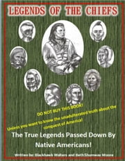 Legends of the Chiefs - The True Legends Passed Down by Native Americans ebook by Blackhawk Walters, Beth Shumway Moore