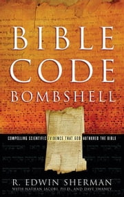 Bible Code Bombshell - Compelling Scientific Evidence That God Authored the Bible ebook by R. Edwin Sherman
