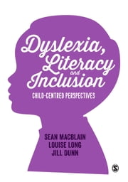 Dyslexia, Literacy and Inclusion - Child-centred perspectives ebook by Sean MacBlain,Louise Long,Dr. Jill Dunn