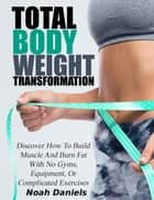 Total Bodyweight Transformation - Discover How To Build Muscle And Burn Fat With No Gyms, Equipment, Or Complicated Exercises ebook by