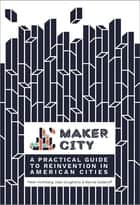 Maker City - A Practical Guide for Reinventing American Cities ebook by Peter Hirshberg, Dale Dougherty, Marcia Kadanoff