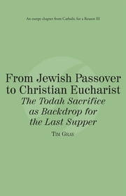 From Jewish Passover to Christian Eucharist The Todah Sacrifice as Backdrop for the Last Supper: Catholic for a Reason III ebook by Tim Gray