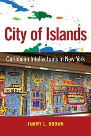 City of Islands - Caribbean Intellectuals in New York ebook by Tammy L. Brown