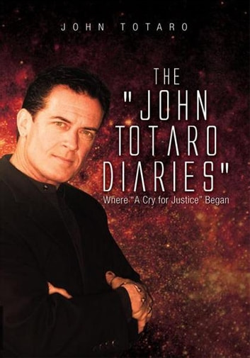 "The John Totaro Diaries - Where ""A Cry for Justice"" Began ebook by John Totaro"