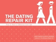 The Dating Repair Kit: How To Have A Fabulous Love Life ebook by Marni Kamis,Janice MacLeod