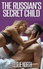 The Russian's Secret Child - The Fedosov Family Series, #3 ebook by Leslie North