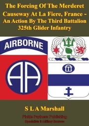 The Forcing Of The Merderet Causeway At La Fiere, France - An Action By The Third Battalion 325th Glider Infantry [Illustrated Edition] ebook by Colonel S. L. A. Marshall
