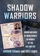 Shadow Warriors - Daring Missions of World War II by Women of the OSS and SOE ebook by Gordon Thomas, Greg Lewis