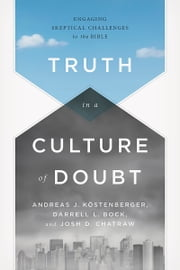 Truth in a Culture of Doubt - Engaging Skeptical Challenges to the Bible ebook by Andreas J. Köstenberger,Darrell L. Bock,Dr. Josh Chatraw
