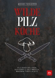 Wilde Pilzküche - Pilzjäger-Röllchen, Austernpilz-Saltimbocca, Maronen-Tortilla & Co. ebook by Michael Schlaipfer