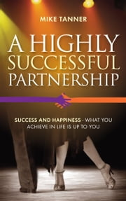 A Highly Successful Partnership - Success and Happiness - what you achieve in life is up to you ebook by Mike Tanner