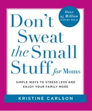 Don't Sweat the Small Stuff for Moms - Simple Ways to Stress Less and Enjoy Your Family More ebook by Kristine Carlson