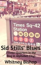 Sid Stills' Blues (Three-Quarters in the Bag in Alphabet City) ebook by Whitney Bishop
