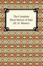 The Complete Short Stories of Saki (H. H. Munro) ebook by H. H. Munro