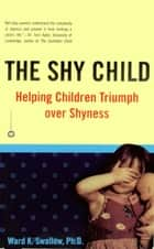 The Shy Child - Helping Children Triumph over Shyness ebook by Ward K. Swallow, PhD