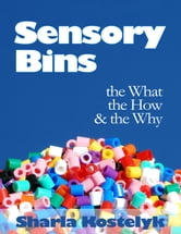 Sensory Bins: The What, The How & The Why ebook by Sharla Kostelyk