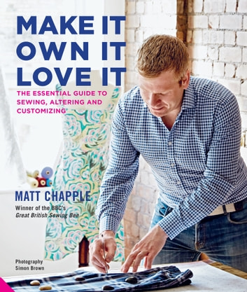Make It, Own It, Love It - The Essential Guide to Sewing, Altering and Customizing ebook by Matt Chapple