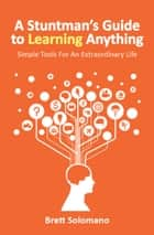 A Stuntman's Guide to Learning Anything ebook by Brett Solomano