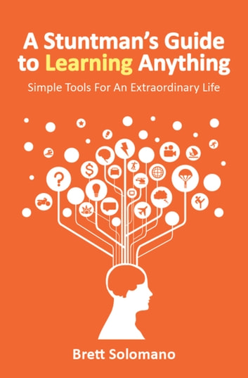 A Stuntman's Guide to Learning Anything - Simple Tools For An Extraordinary Life ebook by Brett Solomano