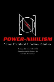 Power Nihilism: A Case for Moral & Political Nihilism ebook by James Theodore Stillwell III, Matthew Ray, Brett Stevens