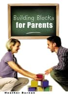 Building Blocks for Parents ebook by Heather Burnan