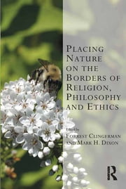 Placing Nature on the Borders of Religion, Philosophy and Ethics ebook by Mark H. Dixon,Forrest Clingerman