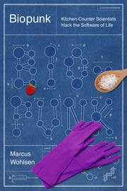 Biopunk - Solving Biotech's Biggest Problems in Kitchens and Garages ebook by Marcus Wohlsen