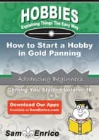 How to Start a Hobby in Gold Panning - How to Start a Hobby in Gold Panning ebook by Tony Saunders