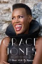 I'll Never Write My Memoirs ebook by Grace Jones, Paul Morley