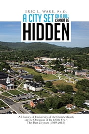 A City Set On A Hill Cannot Be Hidden - A History of University of the Cumberlands on the Occasion of Its 125th Year: The Past 25 years (1989-2013) ebook by ERIC L. WAKE, Ph.D.
