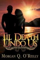 Til Death Undo Us ebook by Morgan Q. O'Reilly