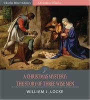 A Christmas Mystery: The Story of Three Wise Men (Illustrated Edition) ebook by William J. Locke