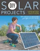 DIY Solar Projects - Updated Edition - Small Projects to Whole-home Systems: Tap Into the Sun ebook by Eric Smith, Philip Schmidt
