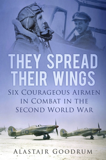 They Spread Their Wings - Six Courageous Airmen in Combat in the Second World War ebook by Alastair Goodrum