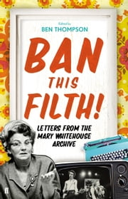 Ban This Filth! - Letters From the Mary Whitehouse Archive ebook by Ben Thompson