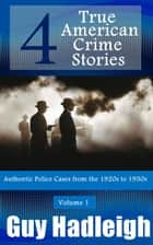 True Crime: 4 True American Crime Stories - From police files of the 1920s to the 1950s, #1 ebook by Guy Hadleigh