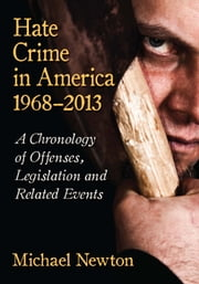 Hate Crime in America, 1968-2013 - A Chronology of Offenses, Legislation and Related Events ebook by Michael Newton