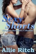 Sexy Shorts (Romance Short Story Collection) ebook by Allie Ritch