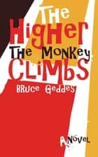 The Higher the Monkey Climbs ebook by Bruce Geddes