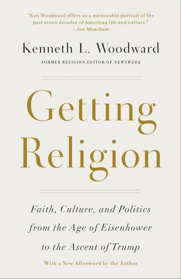 Getting Religion - Faith, Culture, and Politics from the Age of Eisenhower to the Ascent of Trump eBook by Kenneth L. Woodward