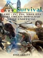 Ark Survival Game, PC, PS4, Xbox One, Wiki, Cheats, Download Guide Unofficial ebook by Josh Abbott