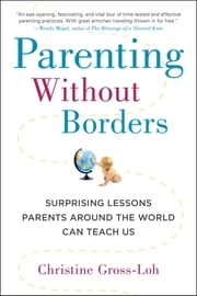 Parenting Without Borders - Surprising Lessons Parents Around the World Can Teach Us ebook by Christine Gross-Loh