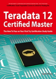 Teradata 12 Certified Master Exam Preparation Course in a Book for Passing the Teradata 12 Master Certification Exam - The How To Pass on Your First Try Certification Study Guide ebook by Curtis Reese