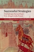 Successful Strategies - Triumphing in War and Peace from Antiquity to the Present ebook by Williamson Murray, Richard Hart Sinnreich