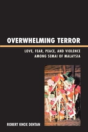 Overwhelming Terror - Love, Fear, Peace, and Violence among Semai of Malaysia ebook by Robert Knox Dentan