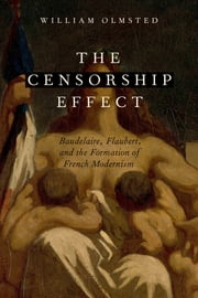 The Censorship Effect - Baudelaire, Flaubert, and the Formation of French Modernism ebook by William Olmsted